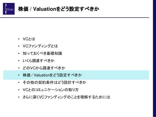 株価 / Valuationをどう設定すべきか • VCとは • VCファンディングとは • 知っておくべき基礎知識 • いくら調達すべきか • どのVCから調達すべきか • 株価 / Valuationをどう設定すべきか • その他の契約条件...