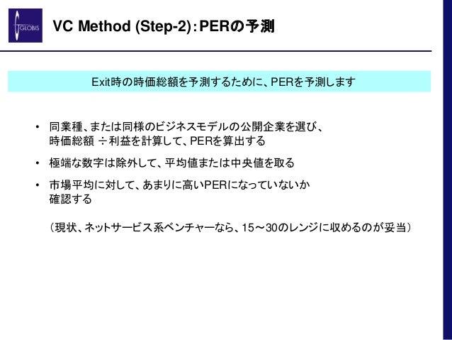 VC Method (Step-2):PERの予測 • 同業種、または同様のビジネスモデルの公開企業を選び、 時価総額 ÷利益を計算して、PERを算出する • 極端な数字は除外して、平均値または中央値を取る • 市場平均に対して、あまりに高いP...