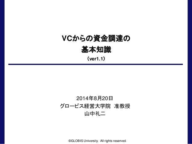 VCからの資金調達の 基本知識 (ver1.1) 2014年8月20日 グロービス経営大学院 准教授 山中礼二 ©GLOBIS University. All rights reserved.