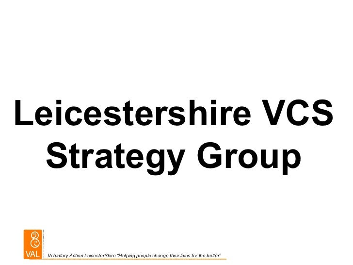 """Leicestershire VCS  Strategy Group Voluntary Action LeicesterShire """"Helping people change their lives for the better"""""""