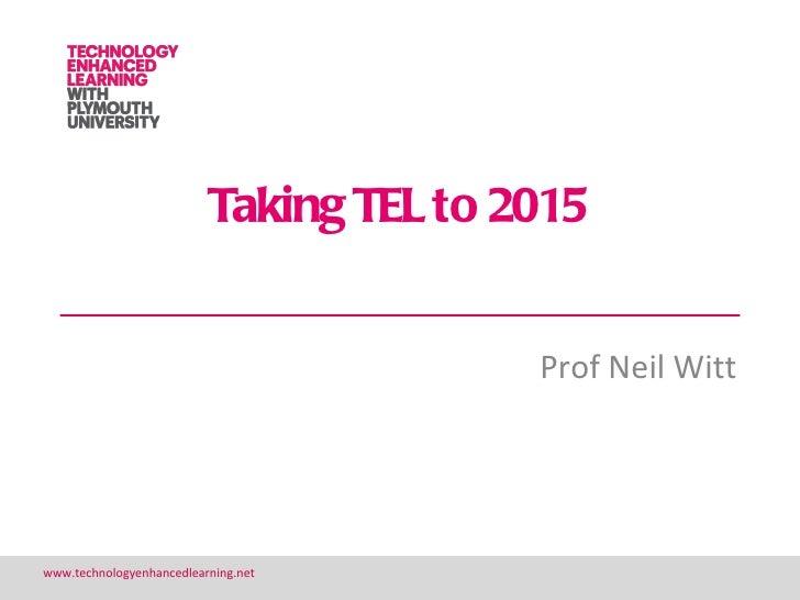 Taking TEL to 2015                                         Prof Neil Wittwww.technologyenhancedlearning.net               ...