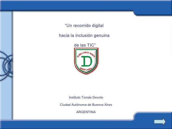 """Instituto Tomás Devoto Ciudad Autónoma de Buenos Aires ARGENTINA """" Un recorrido digital  hacia la inclusión genuina  de la..."""