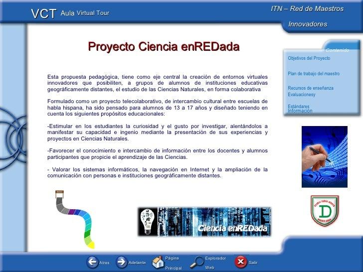 Proyecto Ciencia enREDada <ul><li>Esta propuesta pedagógica, tiene como eje central la creación de entornos virtuales inno...