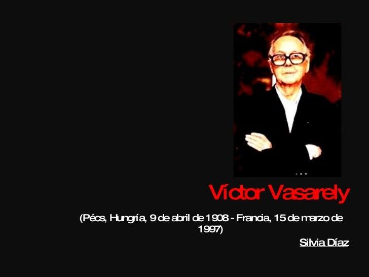 Víctor Vasarely (Pécs, Hungría, 9 de abril de 1908 - Francia, 15 de marzo de 1997) Silvia Díaz