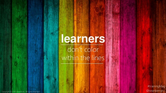 learners don't color within the lines @seanbengry #trainingMag Copyright © 2015 Accenture. All rights reserved.