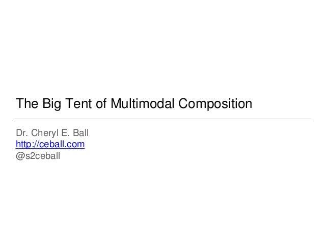 The Big Tent of Multimodal Composition Dr. Cheryl E. Ball http://ceball.com @s2ceball