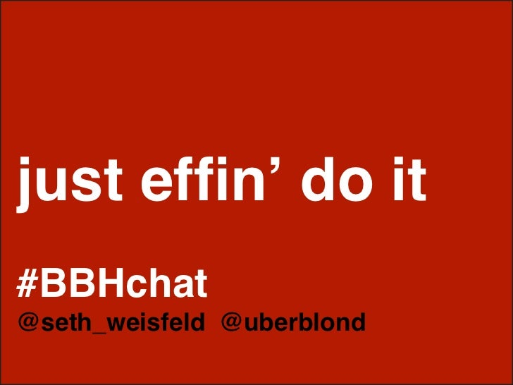 just effin' do it #BBHchat @seth_weisfeld @uberblond