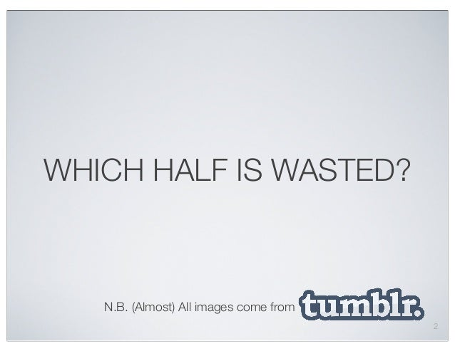 WHICH HALF IS WASTED? N.B. (Almost) All images come from 2