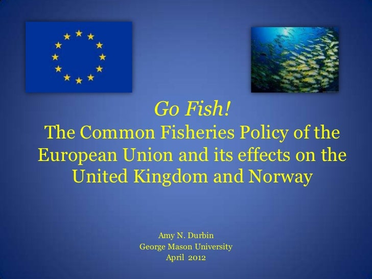 Go Fish! The Common Fisheries Policy of theEuropean Union and its effects on the    United Kingdom and Norway             ...