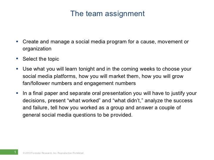 The team assignment <ul><li>Create and manage a social media program for a cause, movement or organization </li></ul><ul><...