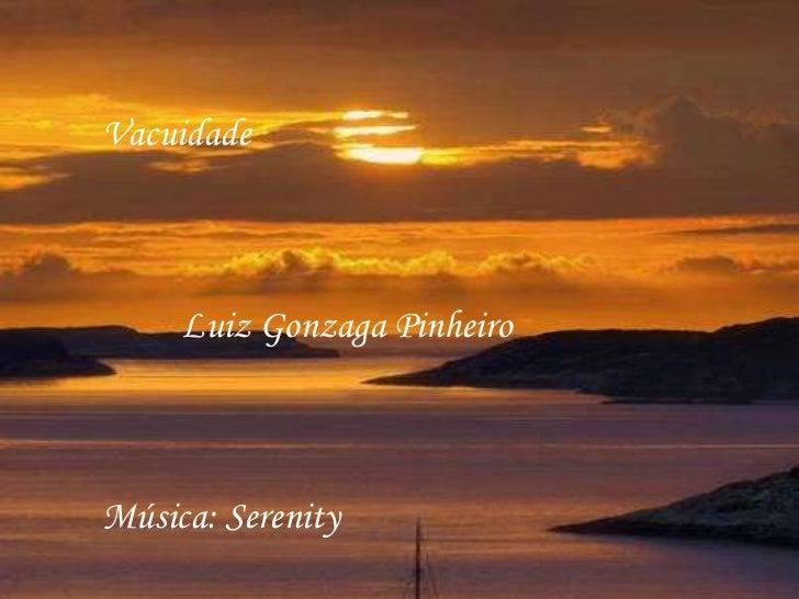 Vacuidade     Luiz Gonzaga PinheiroMúsica: Serenity