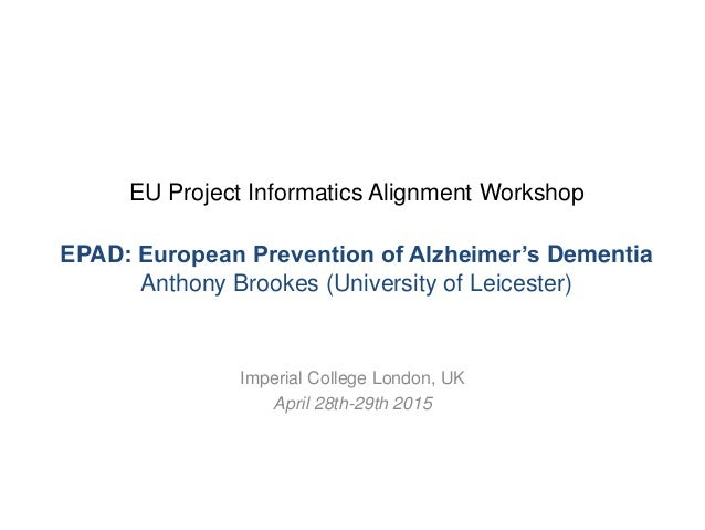 EU Project Informatics Alignment Workshop EPAD: European Prevention of Alzheimer's Dementia Anthony Brookes (University of...