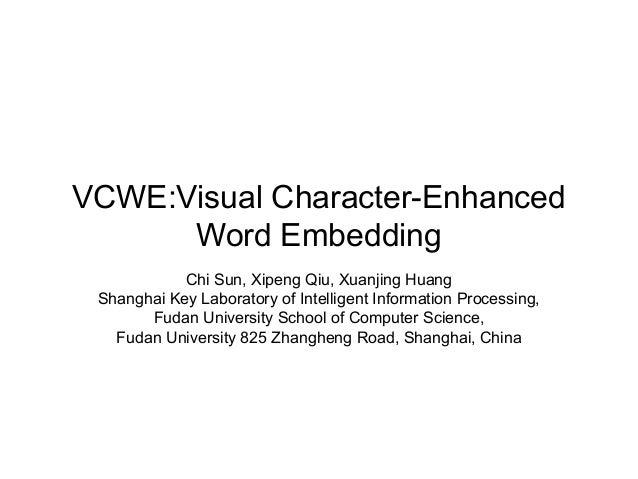 VCWE:Visual Character-Enhanced Word Embedding Chi Sun, Xipeng Qiu, Xuanjing Huang Shanghai Key Laboratory of Intelligent I...
