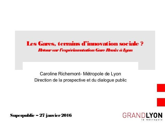 Les Gares, terrains d'innovation sociale ? Retoursurl'expérimentationGareRemixàLyon Caroline Richemont- Métropole de Lyon ...