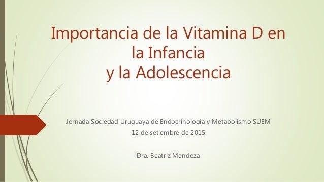 Importancia de la Vitamina D en la Infancia y la Adolescencia Jornada Sociedad Uruguaya de Endocrinología y Metabolismo SU...