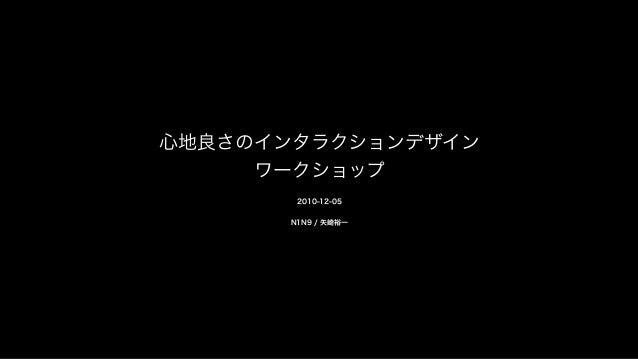 心地良さのインタラクションデザイン ワークショップ 2010-12-05 N1N9 / 矢崎裕一