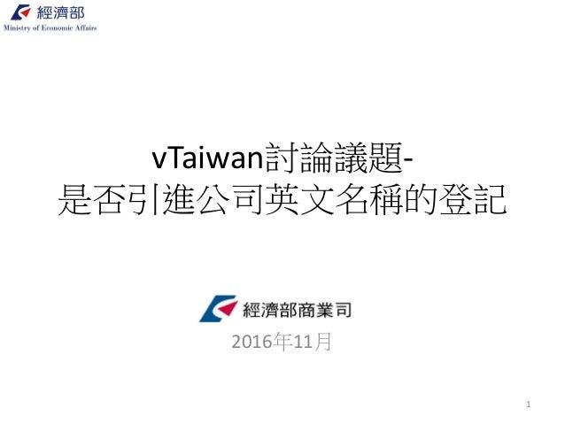 vTaiwan討論議題- 是否引進公司英文名稱的登記 經濟部商業司 2016年11月 1