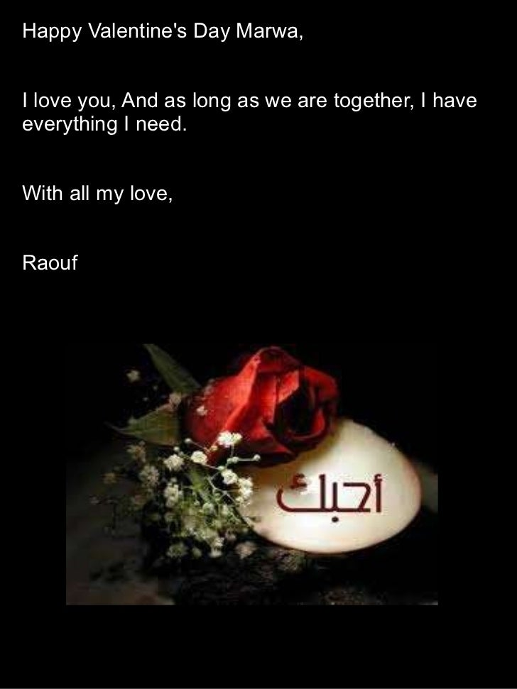 Happy Valentine's Day Marwa, I love you, And as long as we are together, I have everything I need. With all my love, Raouf
