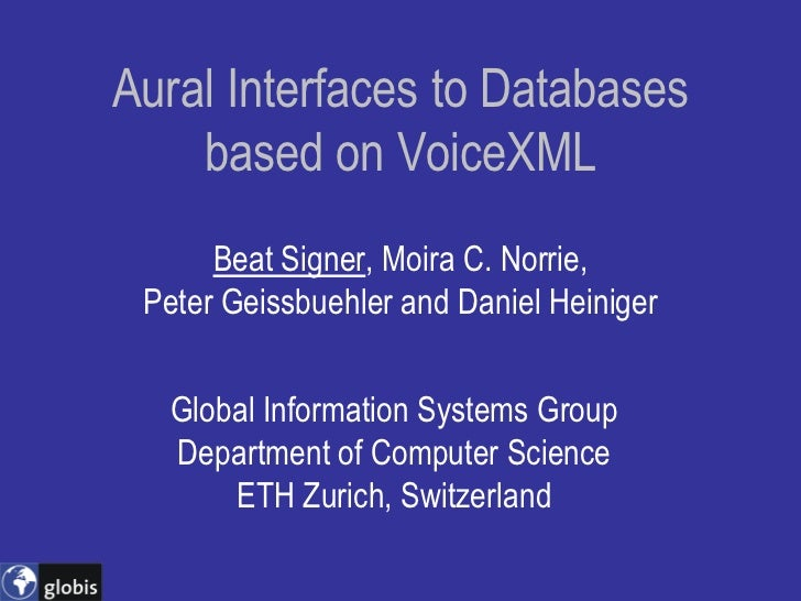 Aural Interfaces to Databases     based on VoiceXML       Beat Signer, Moira C. Norrie,  Peter Geissbuehler and Daniel Hei...