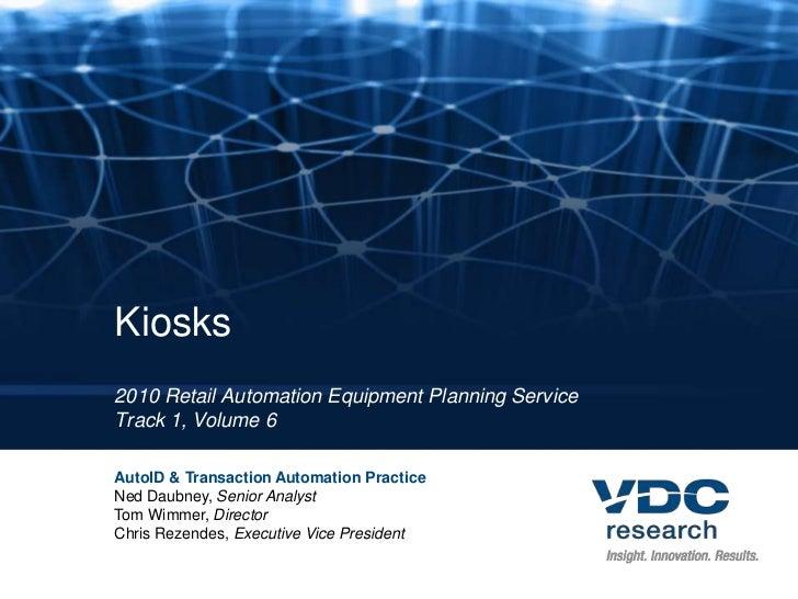 Kiosks2010 Retail Automation Equipment Planning ServiceTrack 1, Volume 6AutoID & Transaction Automation PracticeNed Daubne...