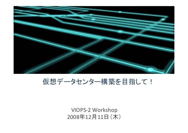 仮想データセンター構築を目指して! VIOPS‐2 Workshop 2008年12月11日(木)