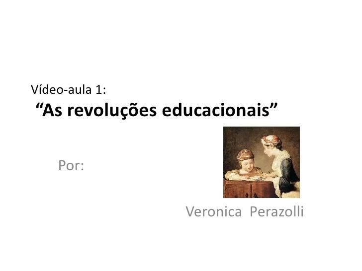 """Vídeo-aula 1:""""As revoluções educacionais""""    Por:                 Veronica Perazolli"""