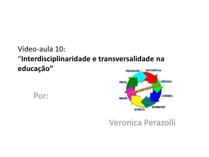 """Vídeo-aula 10:""""Interdisciplinaridade e transversalidade naeducação""""    Por:                           Veronica Perazolli"""
