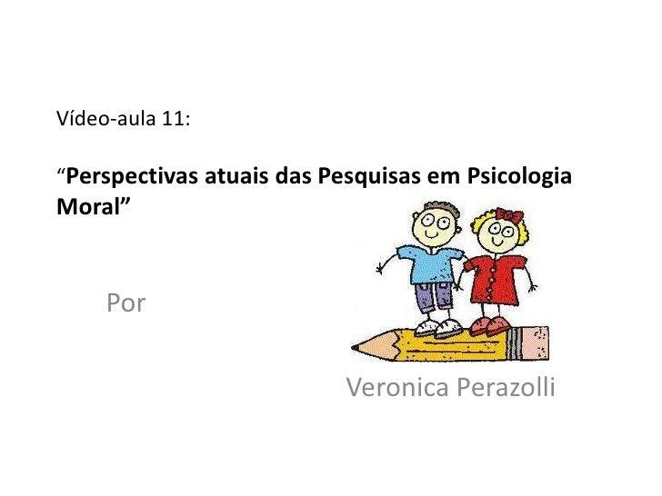"""Vídeo-aula 11:""""Perspectivas atuais das Pesquisas em PsicologiaMoral""""     Por                          Veronica Perazolli"""