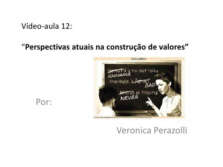 """Vídeo-aula 12:""""Perspectivas atuais na construção de valores""""   Por:                          Veronica Perazolli"""