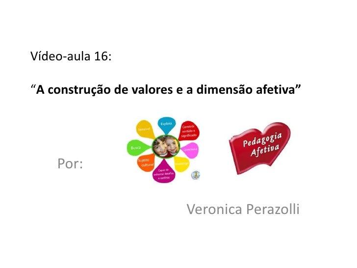 """Vídeo-aula 16:""""A construção de valores e a dimensão afetiva""""    Por:                          Veronica Perazolli"""