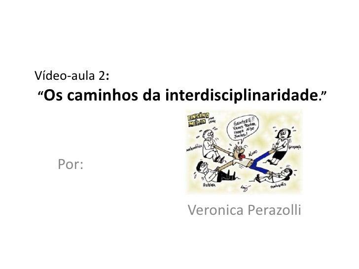 "Vídeo-aula 2:""Os caminhos da interdisciplinaridade.""   Por:                    Veronica Perazolli"