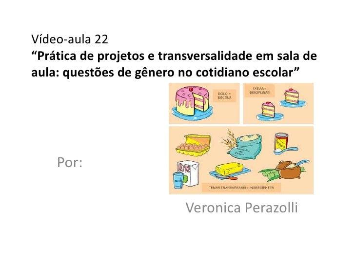 """Vídeo-aula 22""""Prática de projetos e transversalidade em sala deaula: questões de gênero no cotidiano escolar""""    Por:     ..."""
