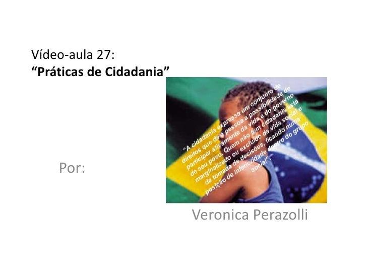 "Vídeo-aula 27:""Práticas de Cidadania""    Por:                          Veronica Perazolli"