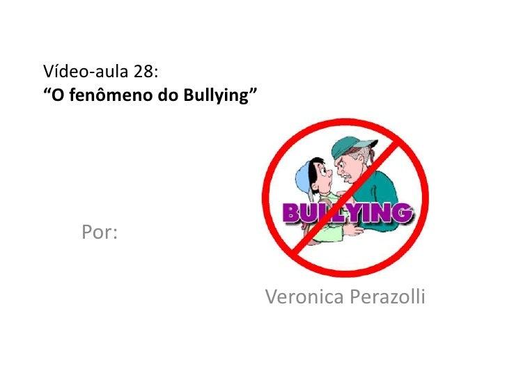 """Vídeo-aula 28:""""O fenômeno do Bullying""""    Por:                           Veronica Perazolli"""