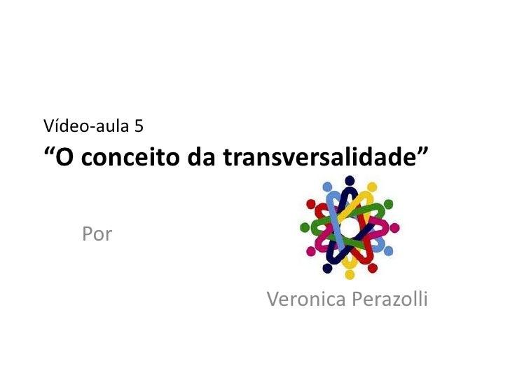 """Vídeo-aula 5""""O conceito da transversalidade""""    Por                  Veronica Perazolli"""