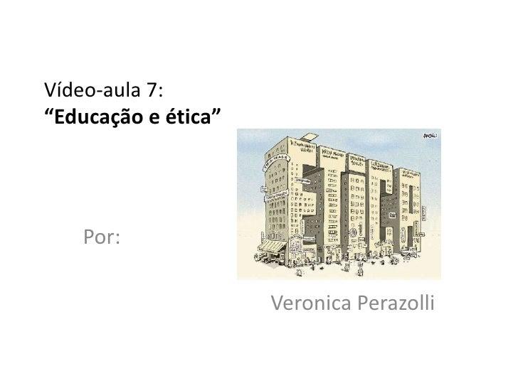 """Vídeo-aula 7:""""Educação e ética""""   Por:                     Veronica Perazolli"""