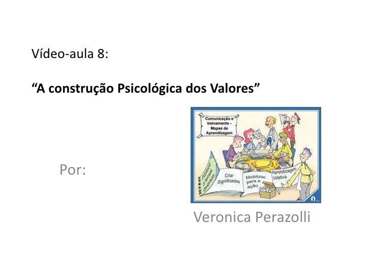 """Vídeo-aula 8:""""A construção Psicológica dos Valores""""    Por:                          Veronica Perazolli"""