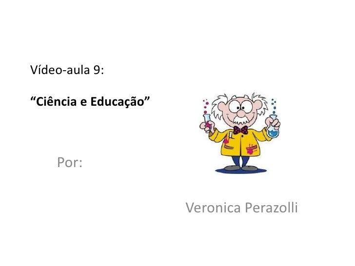 """Vídeo-aula 9:""""Ciência e Educação""""    Por:                       Veronica Perazolli"""