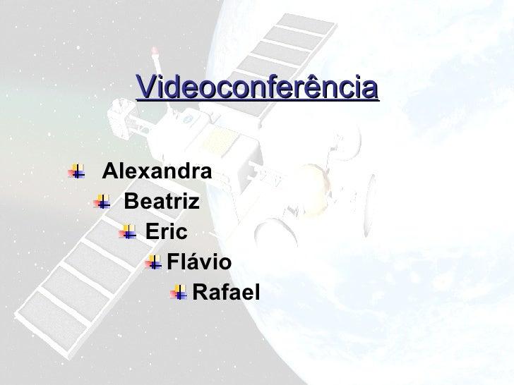 Videoconferência <ul><li>Alexandra </li></ul><ul><ul><li>Beatriz </li></ul></ul><ul><ul><ul><li>Eric </li></ul></ul></ul><...
