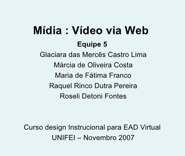 Mídia : Vídeo via Web Equipe 5   Glaciara das Mercês Castro Lima Márcia de Oliveira Costa Maria de Fátima Franco Raquel Ri...