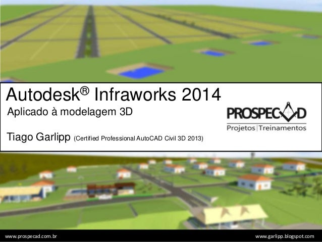 Autodesk® Infraworks 2014 Aplicado à modelagem 3D Tiago Garlipp (Certified Professional AutoCAD Civil 3D 2013) www.garlipp...
