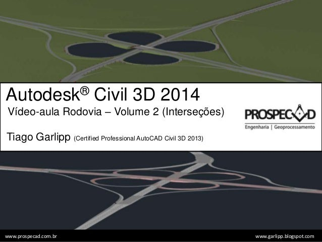 Autodesk® Civil 3D 2014 Vídeo-aula Rodovia – Volume 2 (Interseções) Tiago Garlipp (Certified Professional AutoCAD Civil 3D...