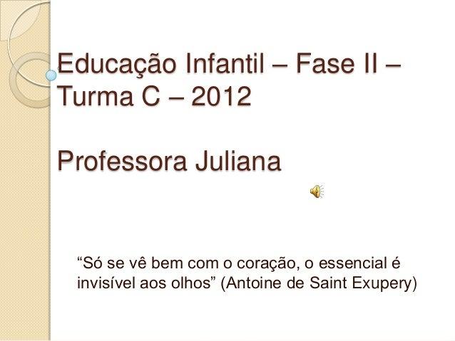 """Educação Infantil – Fase II –Turma C – 2012Professora Juliana """"Só se vê bem com o coração, o essencial é invisível aos olh..."""