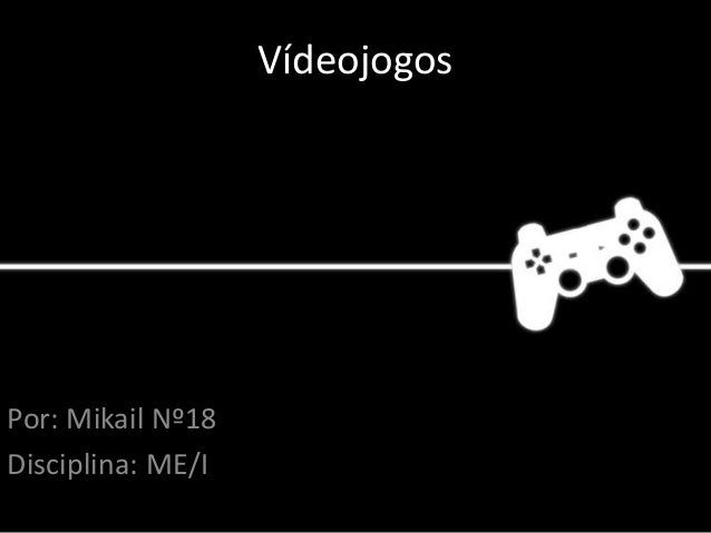 Vídeojogos Por: Mikail Nº18 Disciplina: ME/I