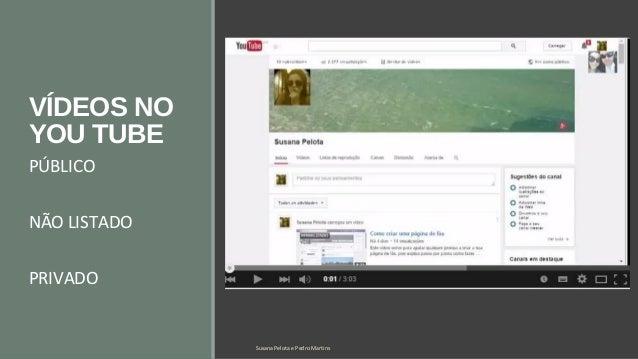 VÍDEOS NO  YOU TUBE  PÚBLICO  NÃO LISTADO  PRIVADO  Susana Pelota e Pedro Martins