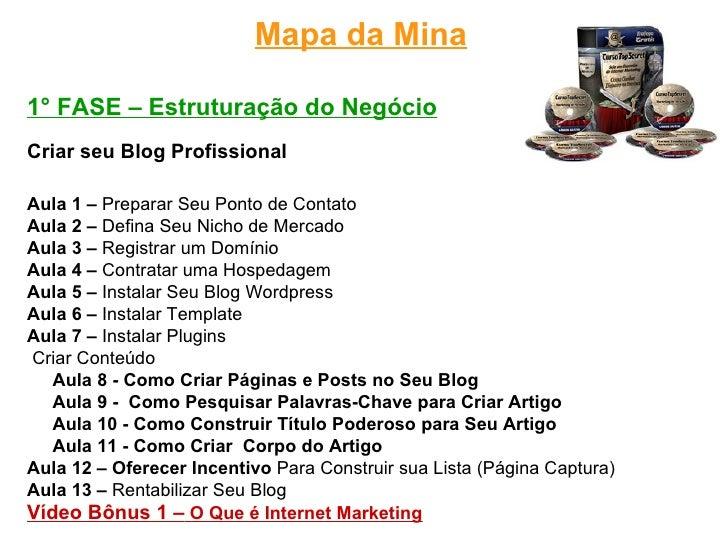 Mapa da Mina1° FASE – Estruturação do NegócioCriar seu Blog ProfissionalAula 1 – Preparar Seu Ponto de ContatoAula 2 – Def...