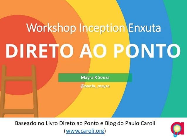 Workshop Inception Enxuta Baseado no Livro Direto ao Ponto e Blog do Paulo Caroli (www.caroli.org) Mayra R Souza @paola_ma...