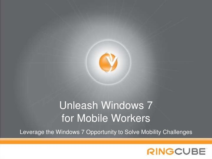 Unleash Windows 7 for Mobile Workers<br />Leverage the Windows 7 Opportunity to Solve Mobility Challenges<br />1<br />
