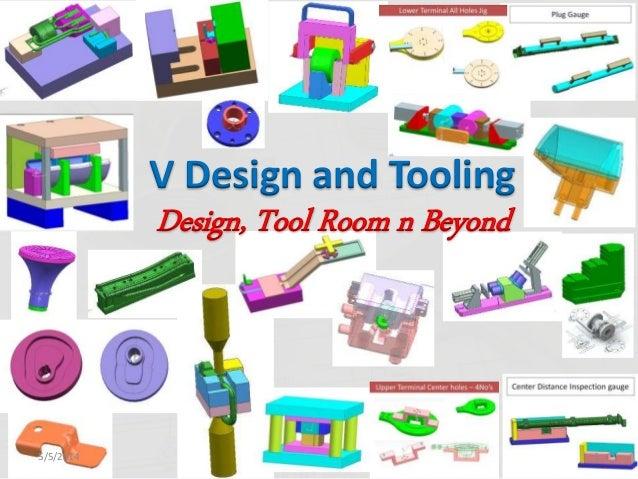 5/5/2014 1 V Design and Tooling Design, Tool Room n Beyond