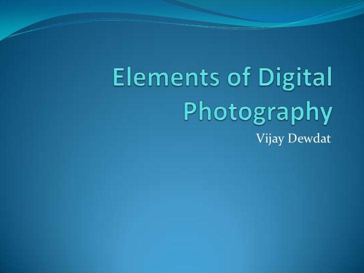Elements of Digital Photography<br />Vijay Dewdat<br />
